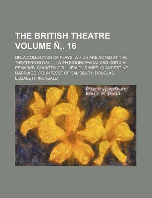 The British Theatre; Or, a Collection of Plays, Which Are Acted at the Theaters Royal with Biographical and Critical Remarks. Country Girl. Jealous Wife. Clandestine Marriage. Countesse of Salisbury. Douglas Volume N . 16