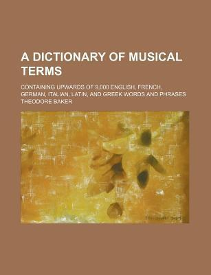 A Dictionary of Musical Terms; Containing Upwards of 9,000 English, French, German, Italian, Latin, and Greek Words and Phrases