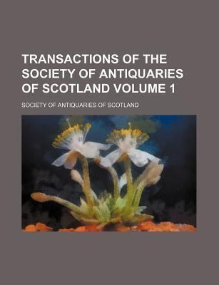 Transactions of the Society of Antiquaries of Scotland Volume 1