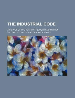 The Industrial Code; A Survey of the Postwar Industrial Situation