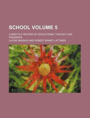 School; A Monthly Record of Educational Thought and Progress Volume 5