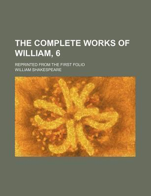 The Complete Works of William, 6; Reprinted from the First Folio