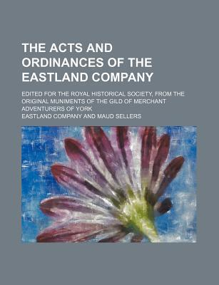 The Acts and Ordinances of the Eastland Company; Edited for the Royal Historical Society, from the Original Muniments of the Gild of Merchant Adventurers of York