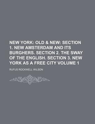 New York; Old & New Section 1. New Amsterdam and Its Burghers. Section 2. the Sway of the English. Section 3. New York as a Free City Volume 1
