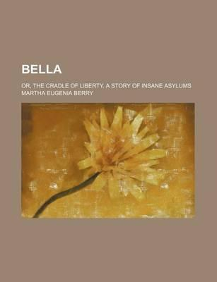 Bella; Or, the Cradle of Liberty. a Story of Insane Asylums
