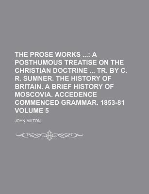 The Prose Works; A Posthumous Treatise on the Christian Doctrine Tr. by C. R. Sumner. the History of Britain. a Brief History of Moscovia. Accedence Commenced Grammar. 1853-81 Volume 5