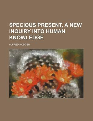 Specious Present, a New Inquiry Into Human Knowledge