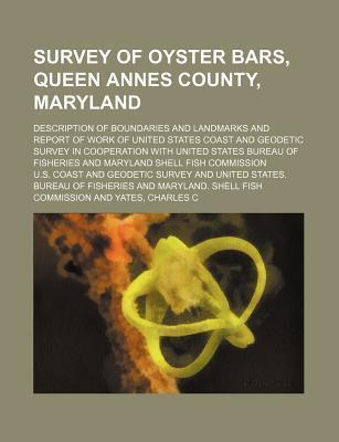 Survey of Oyster Bars, Queen Annes County, Maryland; Description of Boundaries and Landmarks and Report of Work of United States Coast and Geodetic Survey in Cooperation with United States Bureau of Fisheries and Maryland Shell Fish