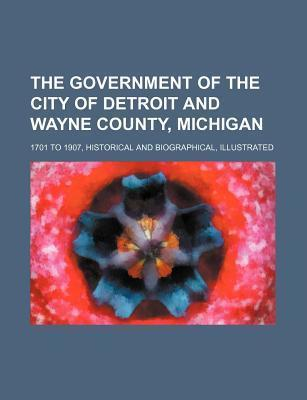 The Government of the City of Detroit and Wayne County, Michigan; 1701 to 1907, Historical and Biographical, Illustrated