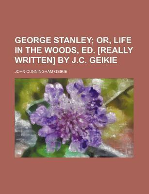 George Stanley; Or, Life in the Woods, Ed. [Really Written] by J.C. Geikie