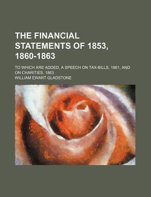 The Financial Statements of 1853, 1860-1863; To Which Are Added, a Speech on Tax-Bills, 1861, and on Charities, 1863