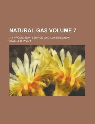 Natural Gas; Its Production, Service, and Conservation Volume 7
