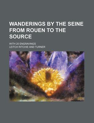 Wanderings by the Seine from Rouen to the Source; With 20 Engravings
