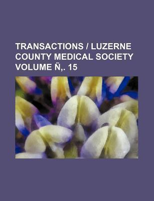 Transactions - Luzerne County Medical Society Volume N . 15