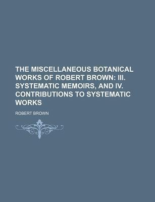 The Miscellaneous Botanical Works of Robert Brown; III. Systematic Memoirs, and IV. Contributions to Systematic Works