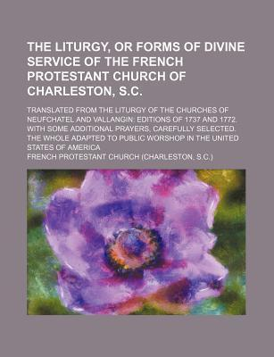 The Liturgy, or Forms of Divine Service of the French Protestant Church of Charleston, S.C; Translated from the Liturgy of the Churches of Neufchatel and Vallangin Editions of 1737 and 1772. with Some Additional Prayers, Carefully