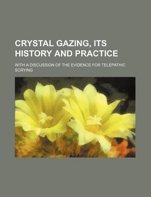 Crystal Gazing, Its History and Practice; With a Discussion of the Evidence for Telepathic Scrying
