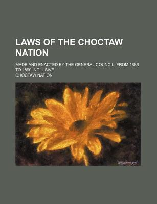 Laws of the Choctaw Nation; Made and Enacted by the General Council, from 1886 to 1890 Inclusive