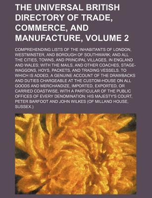 The Universal British Directory of Trade, Commerce, and Manufacture; Comprehending Lists of the Inhabitants of London, Westminster, and Borough of Southwark and All the Cities, Towns, and Principal Villages, in England and Wales Volume 2