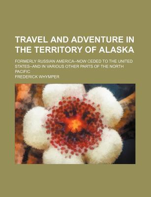 Travel and Adventure in the Territory of Alaska; Formerly Russian America--Now Ceded to the United States--And in Various Other Parts of the North Pacific
