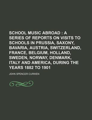 School Music Abroad; A Series of Reports on Visits to Schools in Prussia, Saxony, Bavaria, Austria, Switzerland, France, Belgium, Holland, Sweden, Norway, Denmark, Italy and America, During the Years 1882 to 1901