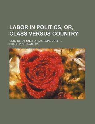 Labor in Politics; Or, Class Versus Country. Considerations for American Voters