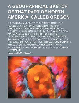 A Geographical Sketch of That Part of North America, Called Oregon; Containing an Account of the Indian Title--The Nature of a Right of Sovereignty--The First Discoveries--Climate and Seasons--Face of the Country and Mountains--Natural
