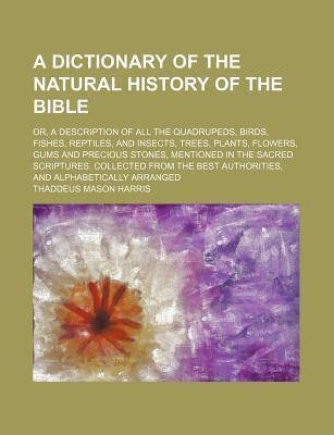 A Dictionary of the Natural History of the Bible; Or, a Description of All the Quadrupeds, Birds, Fishes, Reptiles, and Insects, Trees, Plants, Flowers, Gums and Precious Stones, Mentioned in the Sacred Scriptures. Collected from the Best