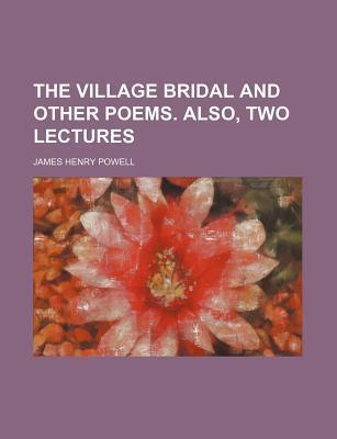 The Village Bridal and Other Poems. Also, Two Lectures