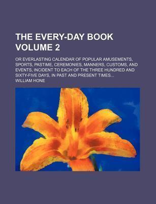 The Every-Day Book; Or Everlasting Calendar of Popular Amusements, Sports, Pastime, Ceremonies, Manners, Customs, and Events, Incident to Each of the Three Hundred and Sixty-Five Days, in Past and Present Times Volume 2