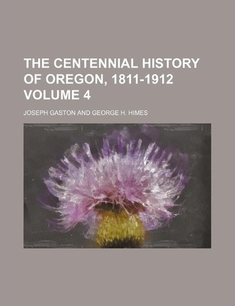 The Centennial History of Oregon, 1811-1912 Volume 4