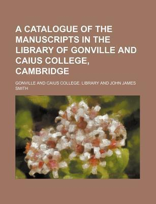 A Catalogue of the Manuscripts in the Library of Gonville and Caius College, Cambridge