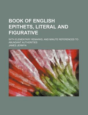 Book of English Epithets, Literal and Figurative; With Elementary Remarks, and Minute References to Abundant Authorities