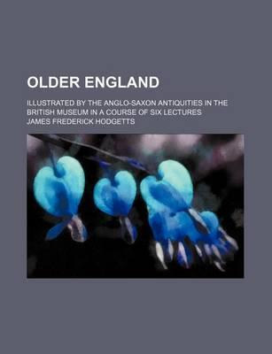 Older England; Illustrated by the Anglo-Saxon Antiquities in the British Museum in a Course of Six Lectures