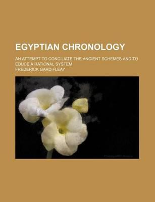 Egyptian Chronology; An Attempt to Conciliate the Ancient Schemes and to Educe a Rational System