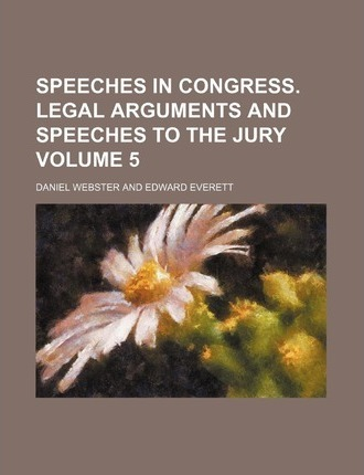 Speeches in Congress. Legal Arguments and Speeches to the Jury Volume 5