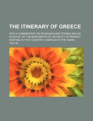 The Itinerary of Greece; With a Commentary on Pausanias and Strabo and an Account of the Monuments of Antiquity at Present Existing in That Country Co