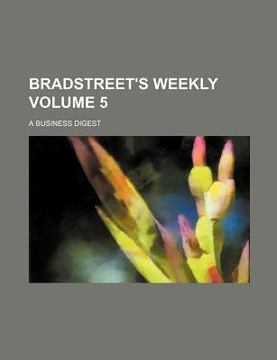 Bradstreet's Weekly; A Business Digest Volume 5