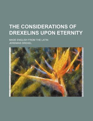 The Considerations of Drexelins Upon Eternity; Made English from the Latin