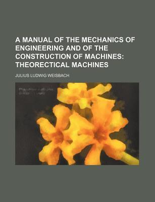 A Manual of the Mechanics of Engineering and of the Construction of Machines; Theorectical Machines