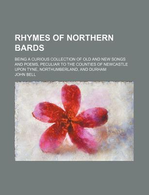 Rhymes of Northern Bards; Being a Curious Collection of Old and New Songs and Poems, Peculiar to the Counties of Newcastle Upon Tyne, Northumberland, and Durham