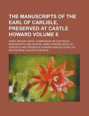 The Manuscripts of the Earl of Carlisle, Preserved at Castle Howard Volume 6