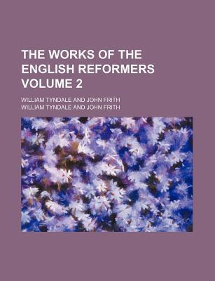 The Works of the English Reformers; William Tyndale and John Frith Volume 2