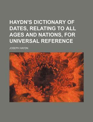 Haydn's Dictionary of Dates; Relating to All Ages and Nations, for Universal Reference
