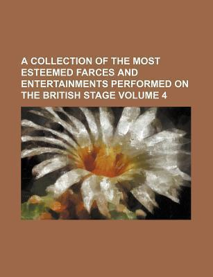 A Collection of the Most Esteemed Farces and Entertainments Performed on the British Stage Volume 4
