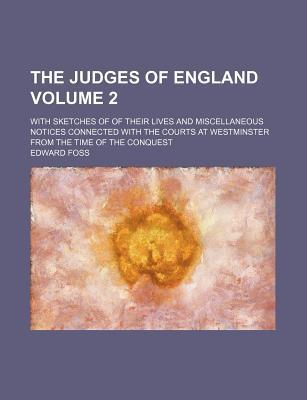 The Judges of England; With Sketches of of Their Lives and Miscellaneous Notices Connected with the Courts at Westminster from the Time of the Conques