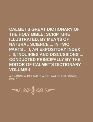 Calmet's Great Dictionary of the Holy Bible; Scripture Illustrated, by Means of Natural Science in Two Parts I, an Expository Index II, Inquiries and Discussions Conducted Principally by the Editor of Calmet's Dictionary Volume 4