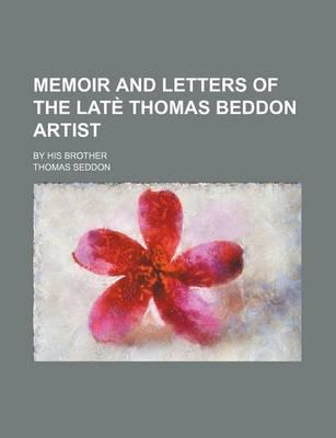 Memoir and Letters of the Late Thomas Beddon Artist; By His Brother