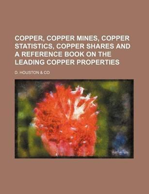 Copper, Copper Mines, Copper Statistics, Copper Shares and a Reference Book on the Leading Copper Properties