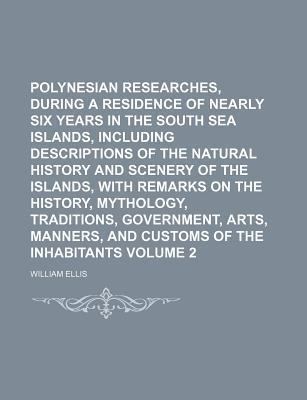Polynesian Researches, During a Residence of Nearly Six Years in the South Sea Islands, Including Descriptions of the Natural History and Scenery of the Islands, with Remarks on the History, Mythology, Traditions, Government, Volume 2